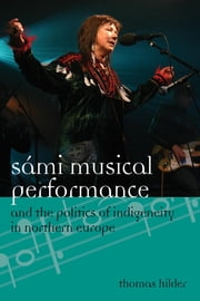 Sámi Musical Performance and the Politics of Indigeneity in Northern Europe ebook by Thomas Hilder