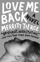 Love Me Back - A Novel ebook by Merritt Tierce