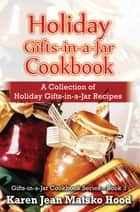 Holiday Gifts-in-a-Jar Cookbook - A Collection of Holiday Gifts-in-a-Jar Recipes ebook by Karen Jean Matsko Hood