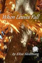 When Leaves Fall ebook by Elise Skidmore