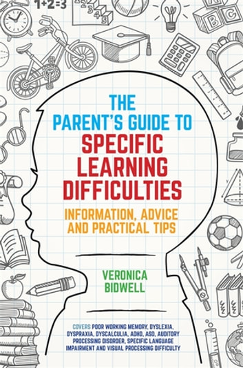 The Parents' Guide to Specific Learning Difficulties - Information, Advice and Practical Tips ebook by Veronica Bidwell