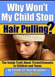 Why Won't My Child Stop Hair Pulling? The Inside Truth About Trichotillomania in Children and Teens ebook by Rohrer, Abby, Leora