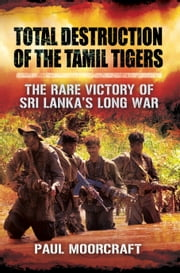 Total Destruction of the Tamil Tigers - The Rare Victory of Sri Lanka's Long War ebook by Paul  Moorcraft