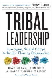 Tribal Leadership Revised Edition - Leveraging Natural Groups to Build a Thriving Organization ebook by Dave Logan,John King,Halee Fischer-Wright