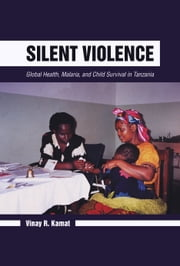 Silent Violence - Global Health, Malaria, and Child Survival in Tanzania ebook by Vinay R. Kamat