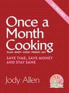 Once a Month Cooking - Save Time, Save Money and Stay Sane ebook by Jody Allen