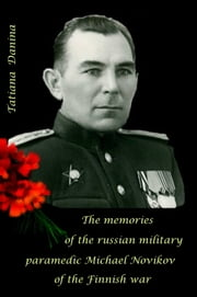 The Memories of the Russian Military Paramedic Michael Novikov of the Finnish War ebook by Tatiana Danina