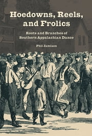 Hoedowns, Reels, and Frolics - Roots and Branches of Southern Appalachian Dance ebook by Phil Jamison