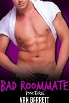 Bad Roommate: Book Three ebook by Van Barrett