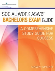 Social Work ASWB Bachelors Exam Guide - A Comprehensive Study Guide for Success ebook by Dawn Apgar, PhD, LSW, ACSW