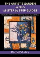 The Artist's Garden in Oils: Eighteen Step by Step Guides: Step by Step Art Projects on Oil Painting: Flowers, Figures and More ebook by Rachel Shirley