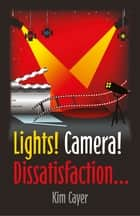 Lights! Camera! Dissatisfaction... ebook by Kim Cayer