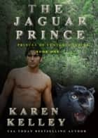 The Jaguar Prince: A Steamy, Action Packed Shapeshifter Romance - The Princes of Symtaria, #1 ebook by Karen Kelley