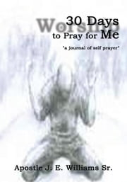 "30 Days to Pray for Me - ""a journal of self prayer"" ebook by Apostle J. E. Williams Sr."
