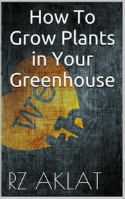 How To Grow Plants in Your Greenhouse ebook by RZ Aklat