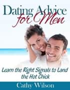 Dating Advice for Men: Learn the Right Signals to Land the Hot Chick ebook by Cathy Wilson