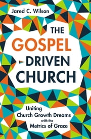 The Gospel-Driven Church - Uniting Church Growth Dreams with the Metrics of Grace ebook by Jared C. Wilson