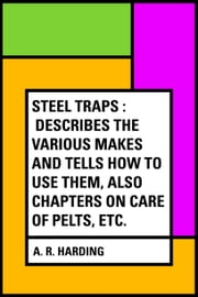 Steel Traps : Describes the Various Makes and Tells How to Use Them, Also Chapters on Care of Pelts, Etc. ebook by A. R. Harding