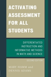 Activating Assessment for All Students - Differentiated Instruction and Information Methods in Math and Science ebook by Mary Hamm,Dennis Adams