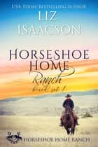 Horseshoe Home Ranch - Horseshoe Home Ranch Romance, Collection 1 ebook by Liz Isaacson