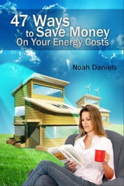 47 Ways To Save Money On Your Energy Costs ebook by Noah Daniels