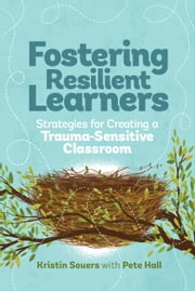 Fostering Resilient Learners - Strategies for Creating a Trauma-Sensitive Classroom ebook by Kristin Souers,Pete Hall