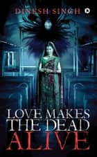 Love Makes the Dead Alive - Journey to a Gothic Romance ebook by Dinesh Singh