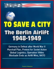 To Save a City: The Berlin Airlift 1948-1949 - Germany in Defeat after World War II, Marshall Plan, Pretext for Soviet Action, Global Logistics, Operation Vittles, Blockade Ends as Airlift Wins, NATO ebook by Progressive Management