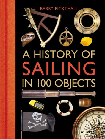 A History of Sailing in 100 Objects eBook by Barry Pickthall