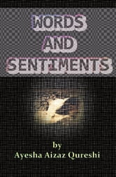 Words and Sentiments - Prose and Poetry by Ayesha Aizaz Qureshi ebook by Ayesha  Aizaz Qureshi