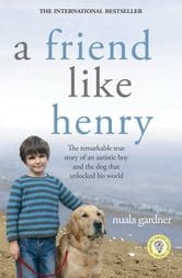 A Friend Like Henry - The Remarkable True Story of an Autistic Boy and the Dog That Unlocked His World ebook by Nuala Gardner