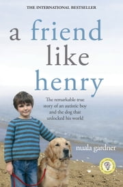 A Friend Like Henry - The Remarkable True Story of an Autistic Boy and the Dog That Unlocked His World ebook by Kobo.Web.Store.Products.Fields.ContributorFieldViewModel