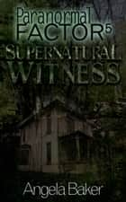 Paranormal Factor: Supernatural Witness 5 ebook by Angela Baker