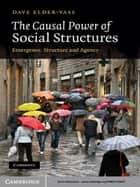 The Causal Power of Social Structures - Emergence, Structure and Agency ebook by Dave Elder-Vass