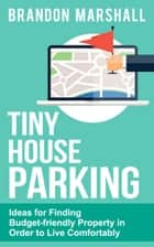 Tiny House Parking: Ideas for Finding Budget-friendly Property in Order to Live Comfortably ebook by Brandon Marshall
