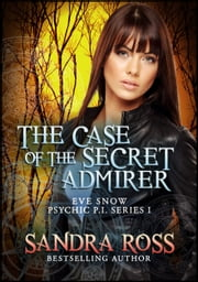 The Case of the Secret Admirer: Eve Snow Psychic P.I. 1 ebook by Sandra Ross