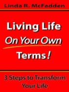 Living Life On Your Own Terms: 3 Steps to Transform Your Life! ebook by Linda McFadden