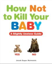 How Not to Kill Your Baby ebook by Jacob Sager Weinstein