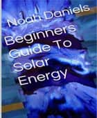 Beginners Guide To Solar Energy ebook by Noah Daniels