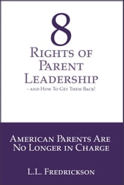 8 Rights of Parent Leadership- And How to Get Them Back! - American Parents are no longer in charge! ebook by L.L. Fredrickson