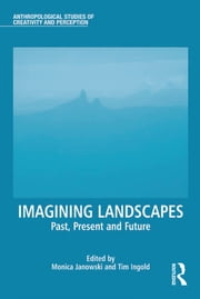 Imagining Landscapes - Past, Present and Future ebook by Monica Janowski,Tim Ingold