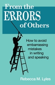 From the Errors of Others - How to Avoid Embarrassing Mistakes in Writing and Speaking ebook by Rebecca M. Lyles
