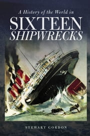 A History of the World in Sixteen Shipwrecks ebook by Stewart Gordon