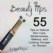 Beauty Tips - 55 Tips on Natural Skin Care, Attractiveness, Makeup, and Looking Younger for Women audiobook by Angell Kisses