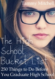 The High School Bucket List: 250 Things To Do Before You Graduate High School ebook by Tammy Mitchell