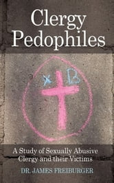 Clergy Pedophiles - A Study of Sexually Abusive Clergy and their Victims ebook by Dr. James Freiburger