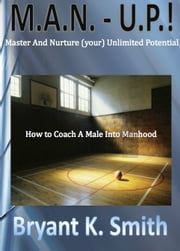 M.A.N.-U.P. How to Coach A Male Into Manhood ebook by Bryant K. Smith