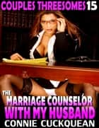 The Marriage Counselor With My Husband : Couples Threesomes 15 ebook by Connie Cuckquean