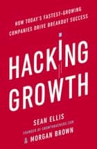 Hacking Growth - How Today's Fastest-Growing Companies Drive Breakout Success eBook by Morgan Brown, Sean Ellis