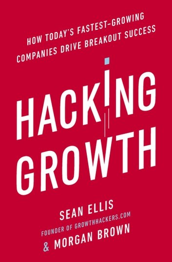 Hacking Growth - How Today's Fastest-Growing Companies Drive Breakout Success ebook by Morgan Brown,Sean Ellis